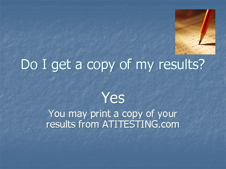 Do I get a copy of my results? Yes You may print a copy