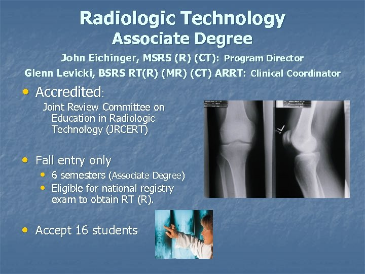 Radiologic Technology Associate Degree John Eichinger, MSRS (R) (CT): Program Director Glenn Levicki, BSRS