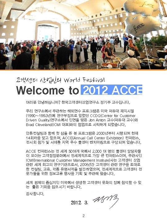 고객센터 산업인의 World Festival Welcome to 2012 ACCE!! 여러분 안녕하십니까? 한국고객센터산업연구소 정기주 교수입니다. 우리