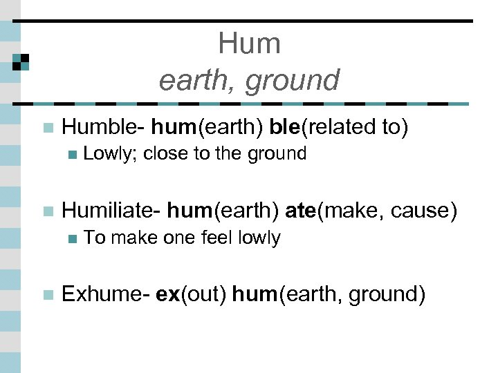Hum earth, ground n Humble- hum(earth) ble(related to) n n Humiliate- hum(earth) ate(make, cause)
