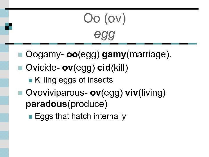 Oo (ov) egg Oogamy- oo(egg) gamy(marriage). n Ovicide- ov(egg) cid(kill) n n n Killing