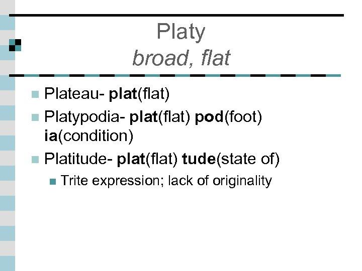 Platy broad, flat Plateau- plat(flat) n Platypodia- plat(flat) pod(foot) ia(condition) n Platitude- plat(flat) tude(state
