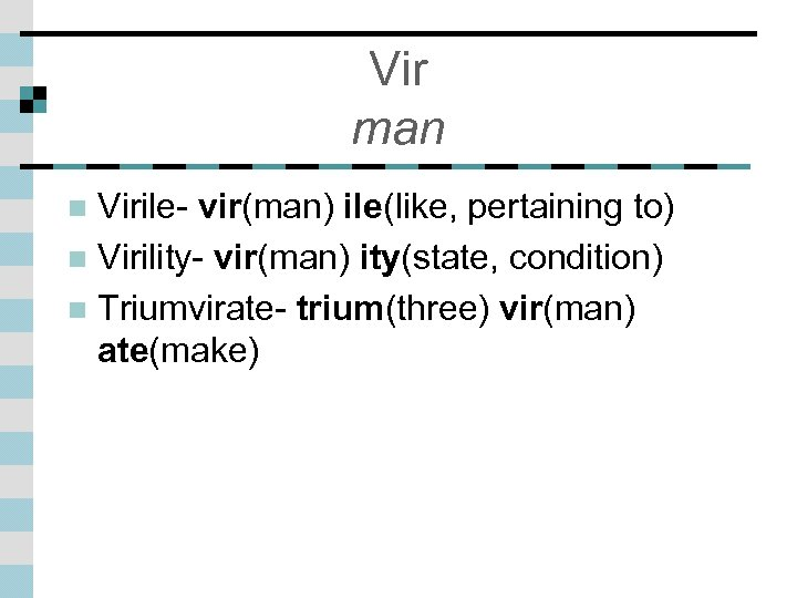 Vir man Virile- vir(man) ile(like, pertaining to) n Virility- vir(man) ity(state, condition) n Triumvirate-