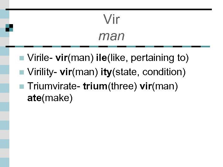 Vir man Virile- vir(man) ile(like, pertaining to) n Virility- vir(man) ity(state, condition) n Triumvirate-