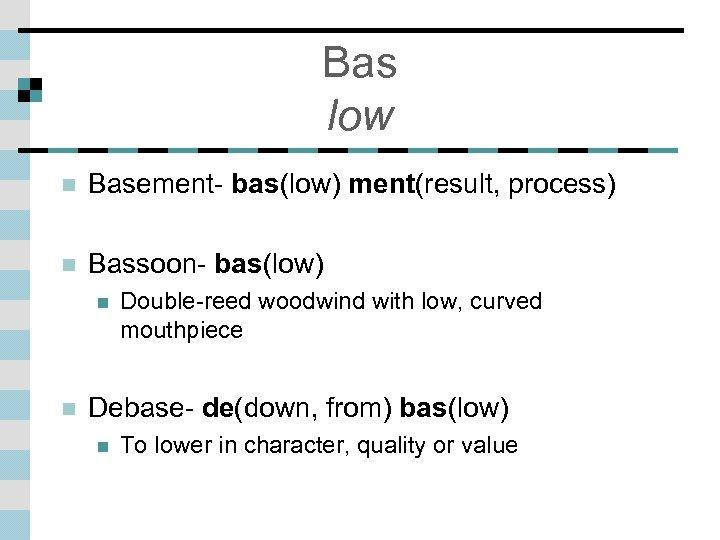Bas low n Basement- bas(low) ment(result, process) n Bassoon- bas(low) n n Double-reed woodwind