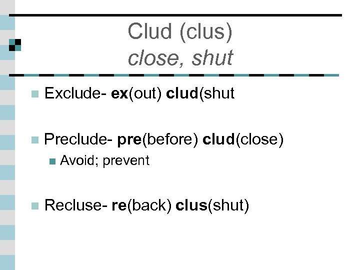 Clud (clus) close, shut n Exclude- ex(out) clud(shut n Preclude- pre(before) clud(close) n n