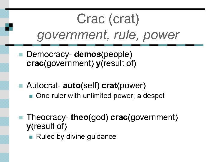 Crac (crat) government, rule, power n Democracy- demos(people) crac(government) y(result of) n Autocrat- auto(self)