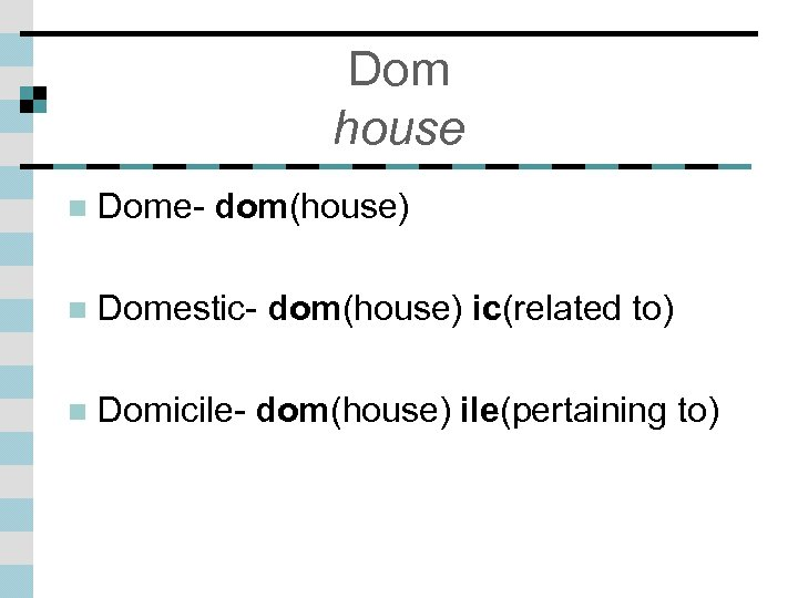 Dom house n Dome- dom(house) n Domestic- dom(house) ic(related to) n Domicile- dom(house) ile(pertaining