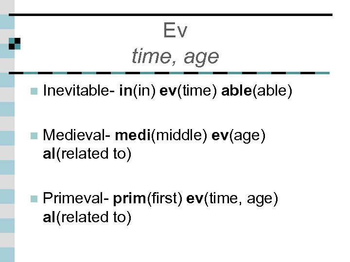 Ev time, age n Inevitable- in(in) ev(time) able(able) n Medieval- medi(middle) ev(age) al(related to)
