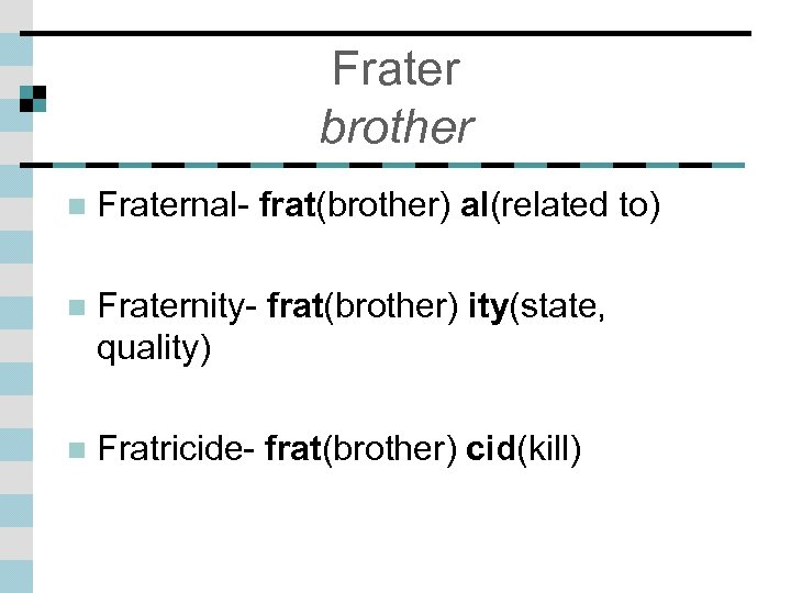 Frater brother n Fraternal- frat(brother) al(related to) n Fraternity- frat(brother) ity(state, quality) n Fratricide-