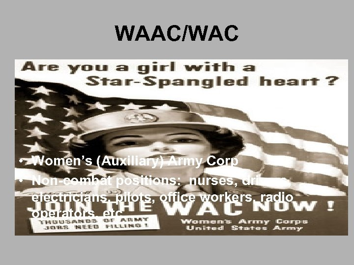 WAAC/WAC • Women's (Auxiliary) Army Corp • Non-combat positions: nurses, drivers, electricians, pilots, office
