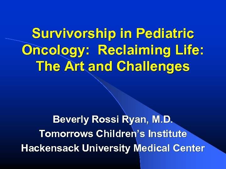 Survivorship in Pediatric Oncology: Reclaiming Life: The Art and Challenges Beverly Rossi Ryan, M.