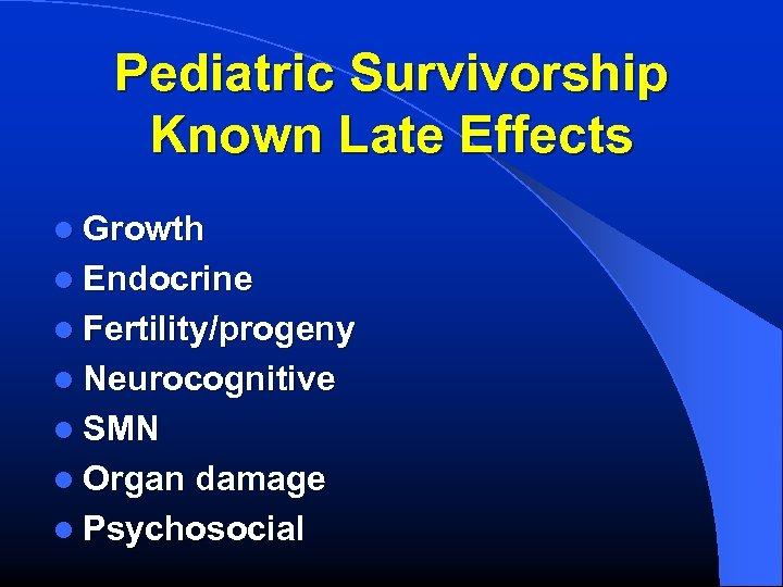 Pediatric Survivorship Known Late Effects l Growth l Endocrine l Fertility/progeny l Neurocognitive l