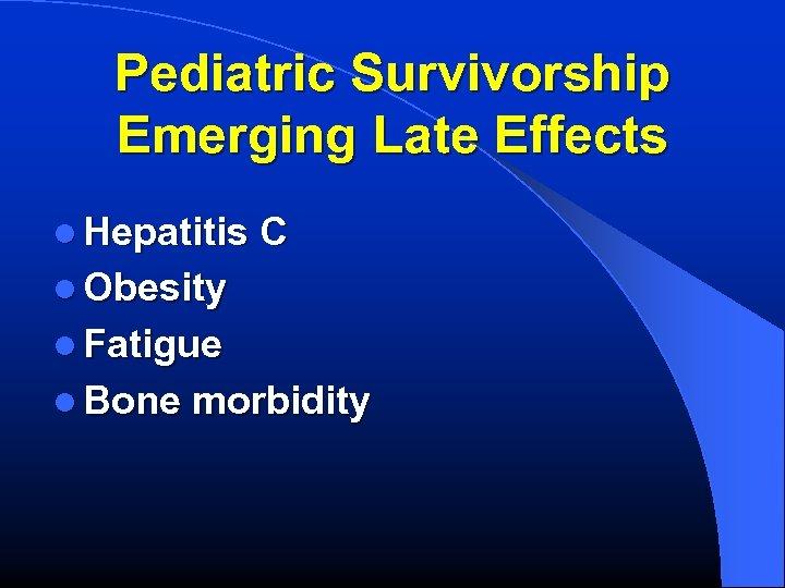 Pediatric Survivorship Emerging Late Effects l Hepatitis C l Obesity l Fatigue l Bone