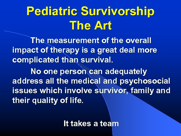 Pediatric Survivorship The Art The measurement of the overall impact of therapy is a