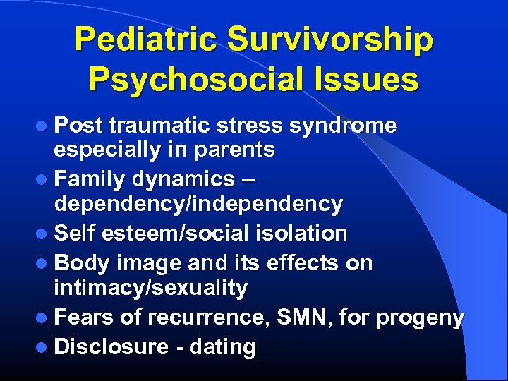 Pediatric Survivorship Psychosocial Issues l Post traumatic stress syndrome especially in parents l Family