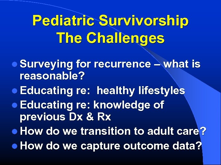 Pediatric Survivorship The Challenges l Surveying for recurrence – what is reasonable? l Educating
