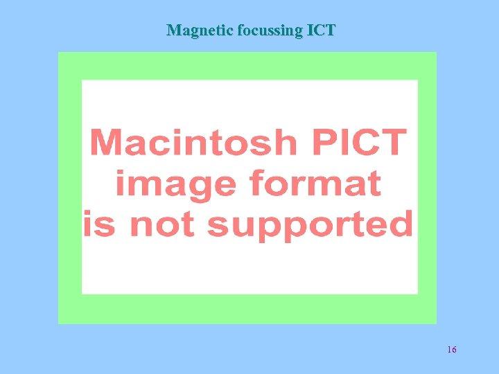 Magnetic focussing ICT 16