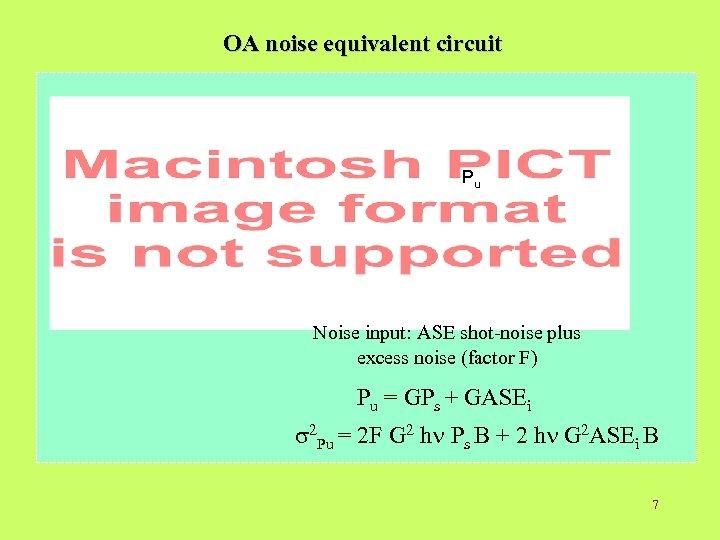 OA noise equivalent circuit Pu Noise input: ASE shot-noise plus excess noise (factor F)
