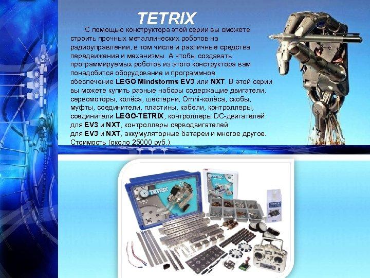 TETRIX С помощью конструктора этой серии вы сможете строить прочных металлических роботов на радиоуправлении,