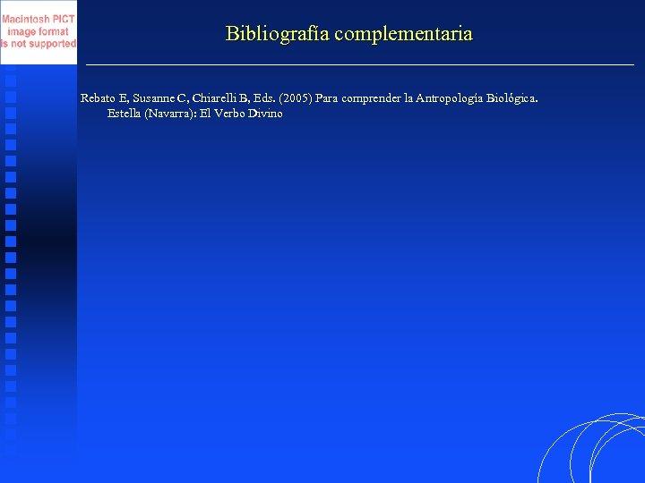 Bibliografía complementaria Rebato E, Susanne C, Chiarelli B, Eds. (2005) Para comprender la Antropología