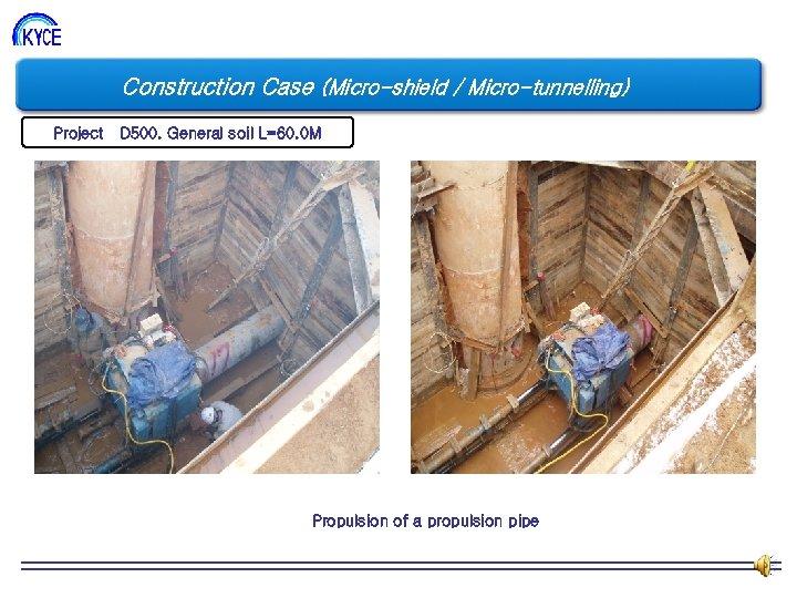 Construction Case (Micro-shield / Micro-tunnelling) Project D 500. General soil L=60. 0 M Propulsion