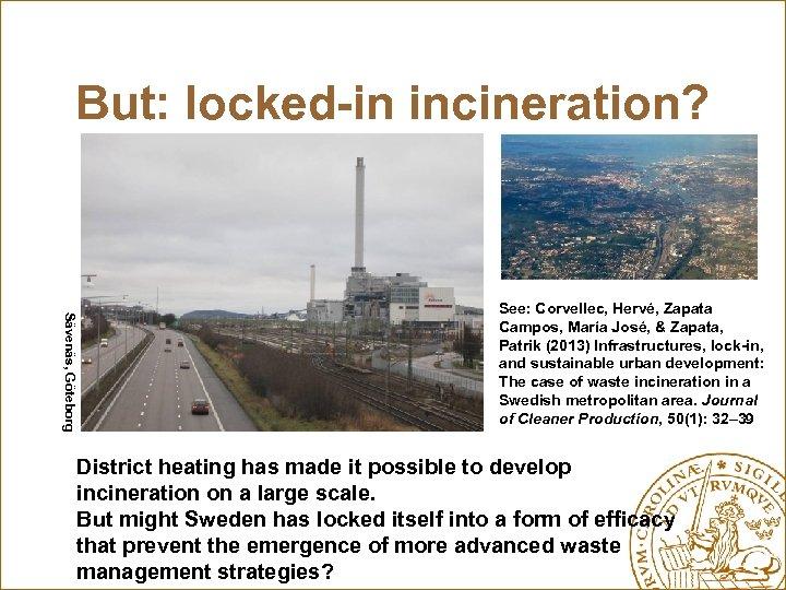 But: locked-in incineration? Sävenäs, Göteborg See: Corvellec, Hervé, Zapata Campos, María José, & Zapata,
