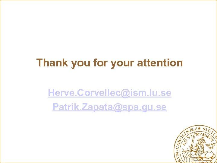 Thank you for your attention Herve. Corvellec@ism. lu. se Patrik. Zapata@spa. gu. se