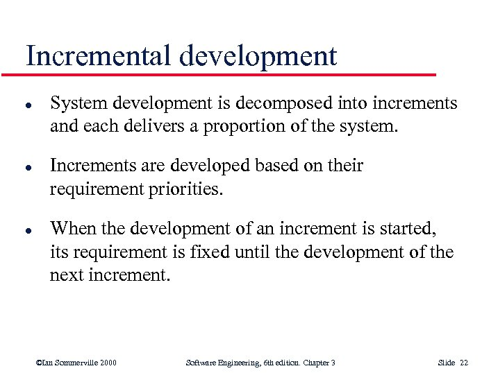 Incremental development l l l System development is decomposed into increments and each delivers
