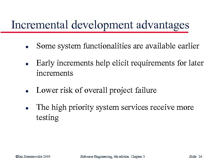 Incremental development advantages l l Some system functionalities are available earlier Early increments help