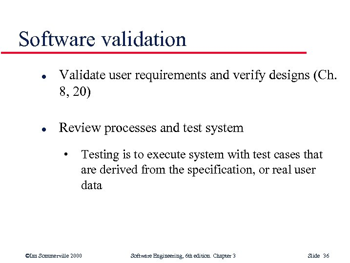 Software validation l l Validate user requirements and verify designs (Ch. 8, 20) Review