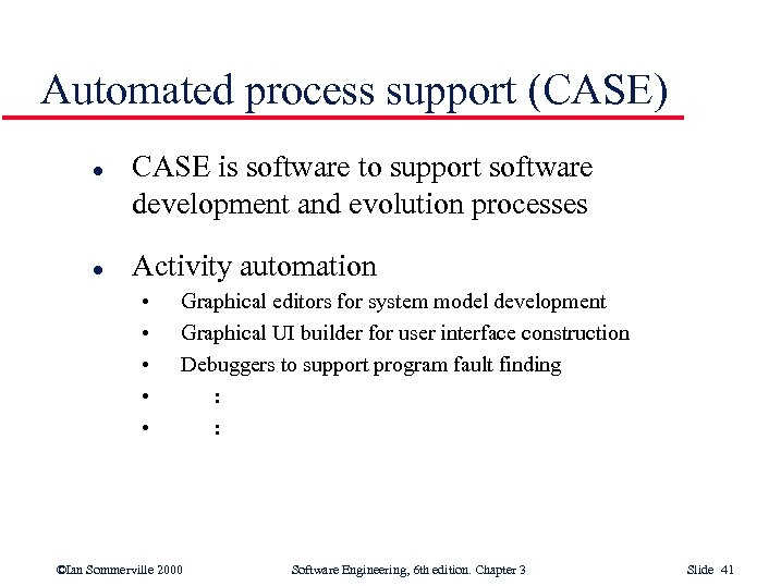Automated process support (CASE) l l CASE is software to support software development and