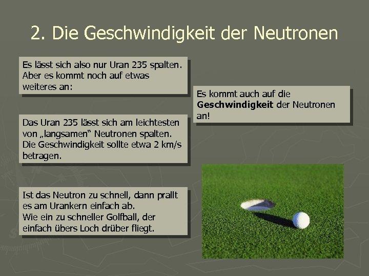 2. Die Geschwindigkeit der Neutronen Es lässt sich also nur Uran 235 spalten. Aber