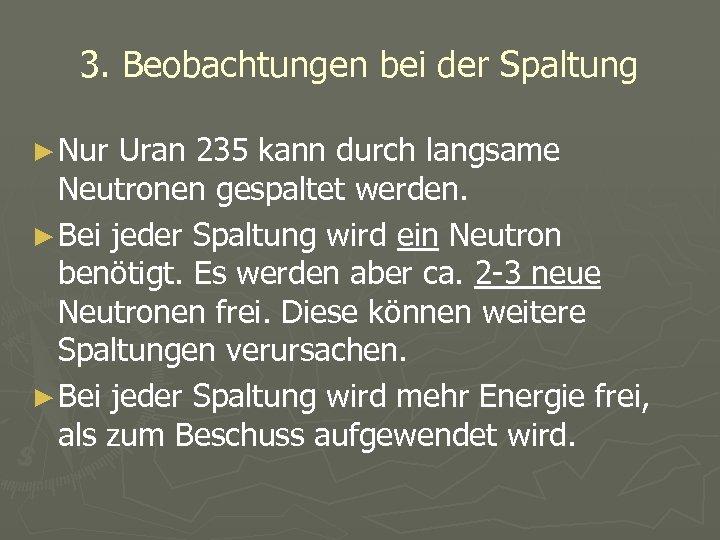 3. Beobachtungen bei der Spaltung ► Nur Uran 235 kann durch langsame Neutronen gespaltet