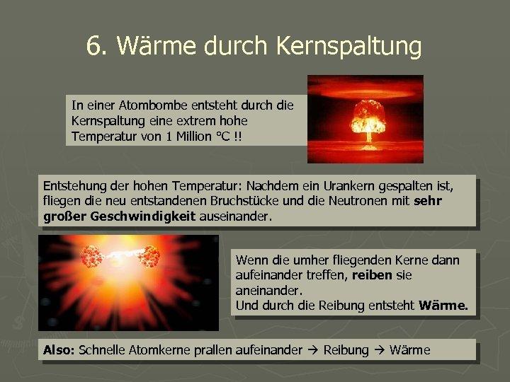 6. Wärme durch Kernspaltung In einer Atombombe entsteht durch die Kernspaltung eine extrem hohe