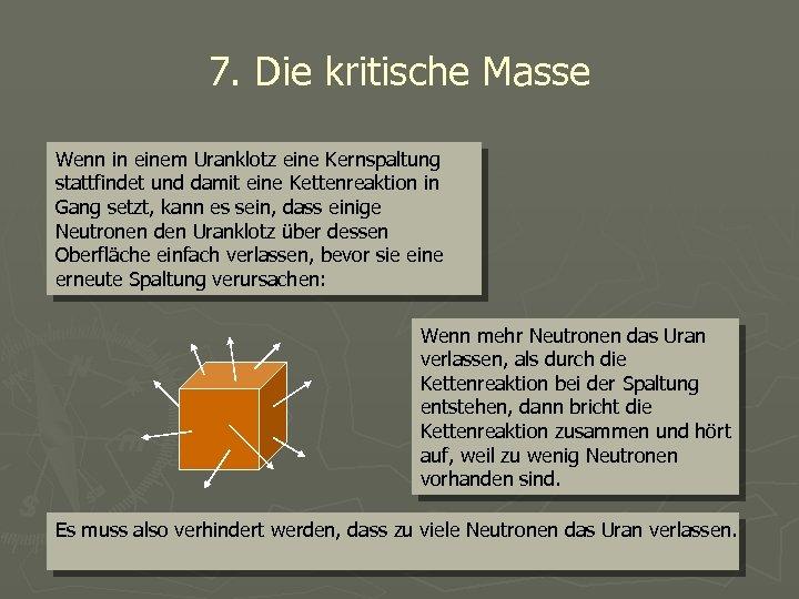 7. Die kritische Masse Wenn in einem Uranklotz eine Kernspaltung stattfindet und damit eine