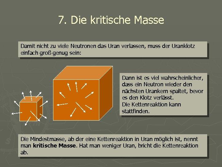 7. Die kritische Masse Damit nicht zu viele Neutronen das Uran verlassen, muss der