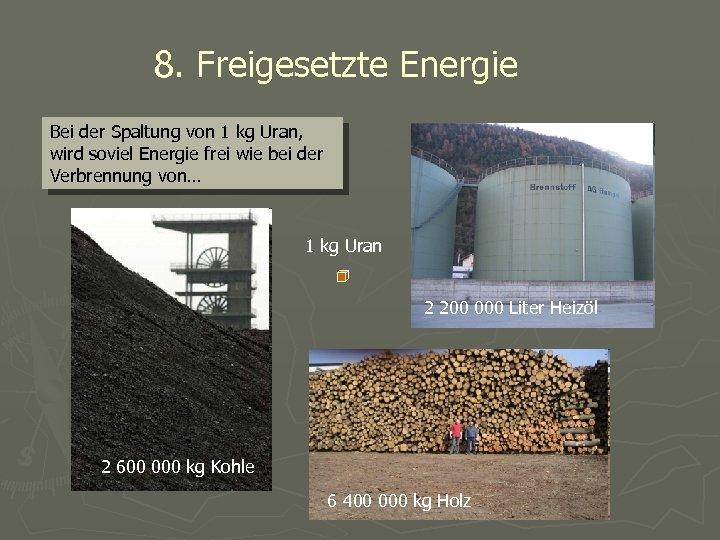 8. Freigesetzte Energie Bei der Spaltung von 1 kg Uran, wird soviel Energie frei
