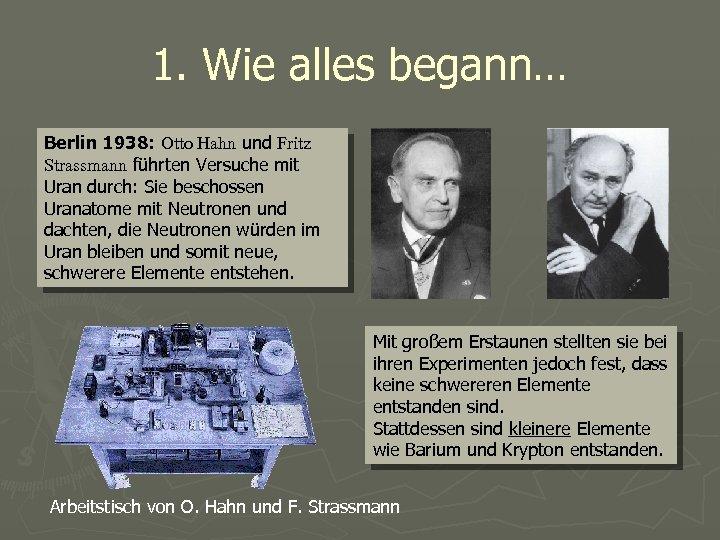 1. Wie alles begann… Berlin 1938: Otto Hahn und Fritz Strassmann führten Versuche mit