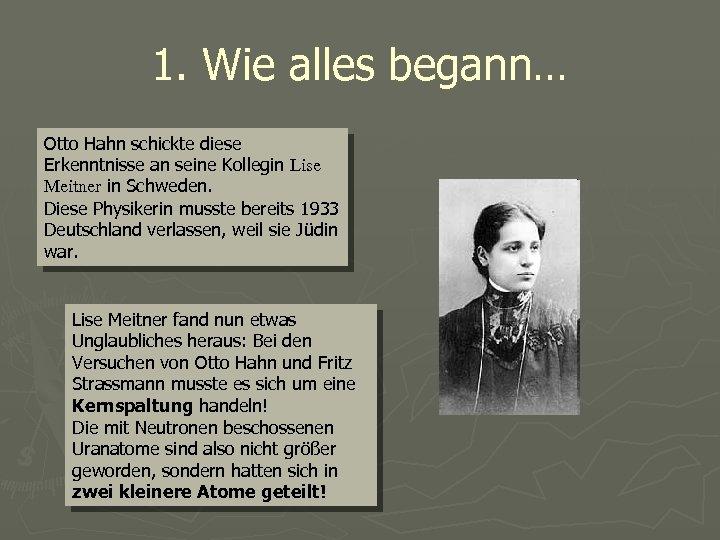 1. Wie alles begann… Otto Hahn schickte diese Erkenntnisse an seine Kollegin Lise Meitner