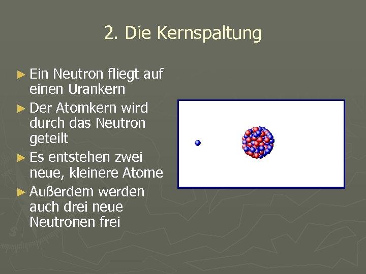 2. Die Kernspaltung ► Ein Neutron fliegt auf einen Urankern ► Der Atomkern wird