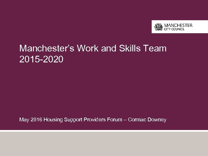 Manchester's Work and Skills Team 2015 -2020 May 2016 Housing Support Providers Forum –