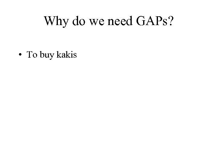 Why do we need GAPs? • To buy kakis