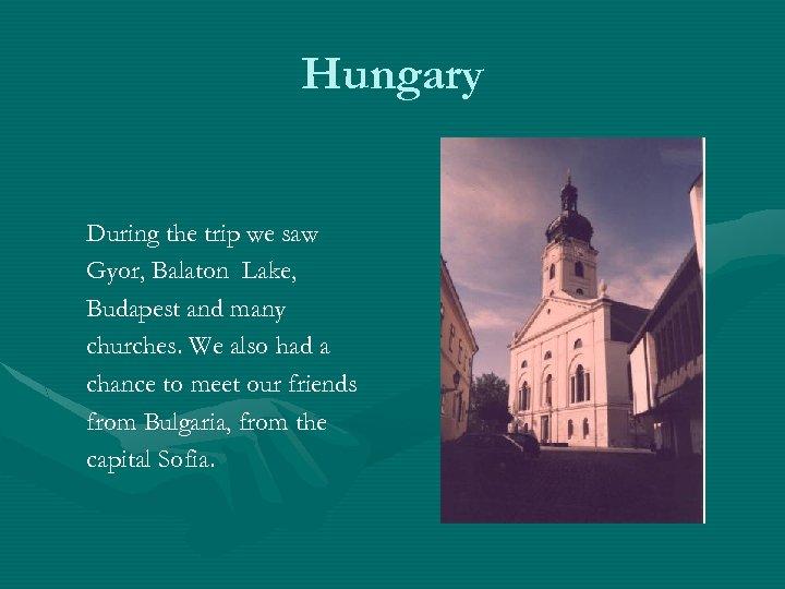 Hungary During the trip we saw Gyor, Balaton Lake, Budapest and many churches. We