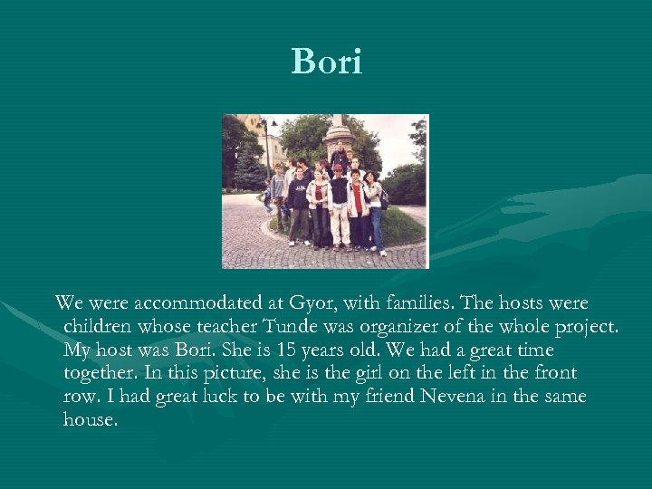 Bori We were accommodated at Gyor, with families. The hosts were children whose teacher