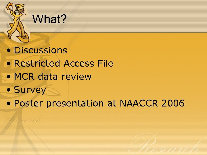 What? • Discussions • Restricted Access File • MCR data review • Survey •