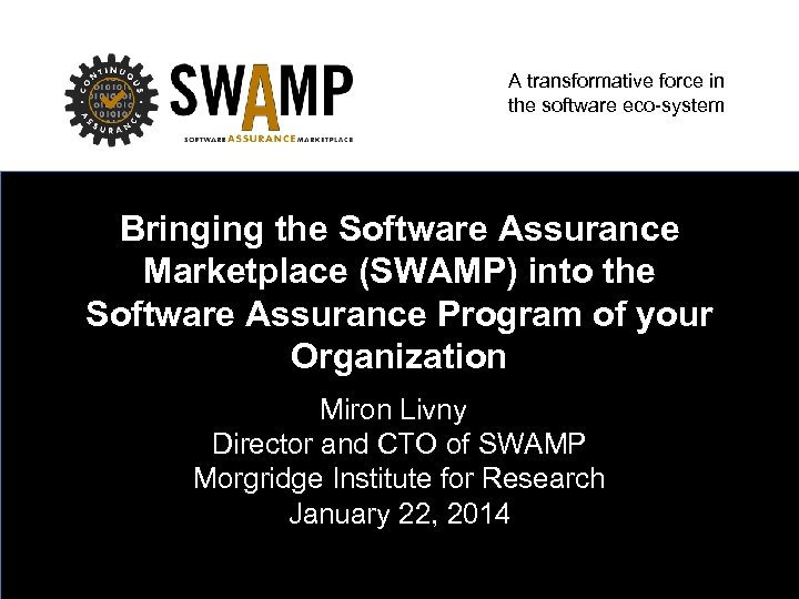 A transformative force in the software eco-system Bringing the Software Assurance Marketplace (SWAMP) into