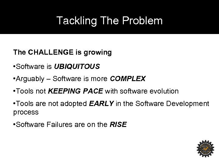 Tackling The Problem The CHALLENGE is growing • Software is UBIQUITOUS • Arguably –