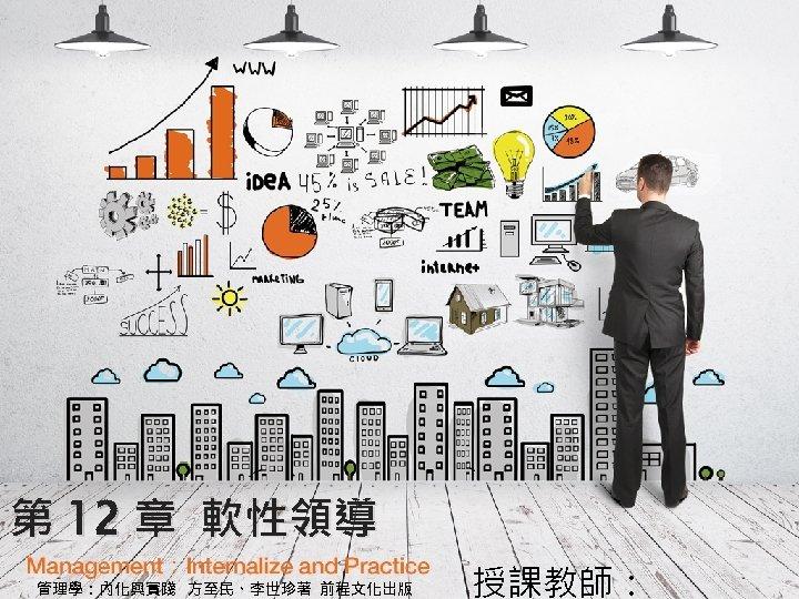 第 12 章 軟性領導 管理學:內化與實踐 方至民、李世珍著 前程文化出版 授課教師: