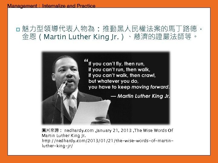 p 魅力型領導代表人物為:推動黑人民權法案的馬丁路德. 金恩(Martin Luther King Jr. )、慈濟的證嚴法師等。 圖片來源: nedhardy. com , January 21, 2013